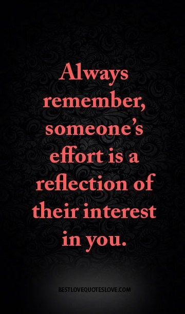 Always remember, someone's effort is a reflection of their interest in you.                                                                                                                                                      More