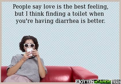 People say love is the best feeling, but I think finding a toilet when  you're having diarrhea is better.