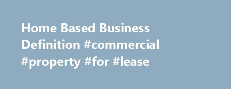 Home Based Business Definition #commercial #property #for #lease http://commercial.remmont.com/home-based-business-definition-commercial-property-for-lease/  #commercial business definition # Home-Based Business Updated September 13, 2016 A home-based business is any business where the primary office is located in the owner s home. They don t have to own the property, but they do need to be running a business out of the same premises they live in for the business […]