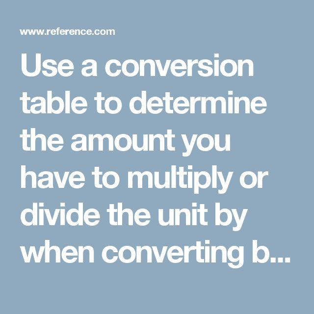 Use a conversion table to determine the amount you have to multiply or divide the unit by when converting between units of measurement. Divide when moving up to a greater unit and multiply when moving down to a lesser one.