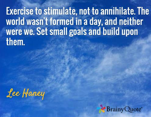 Exercise to stimulate, not to annihilate. The world wasn't formed in a day, and neither were we. Set small goals and build upon them. / Lee Haney