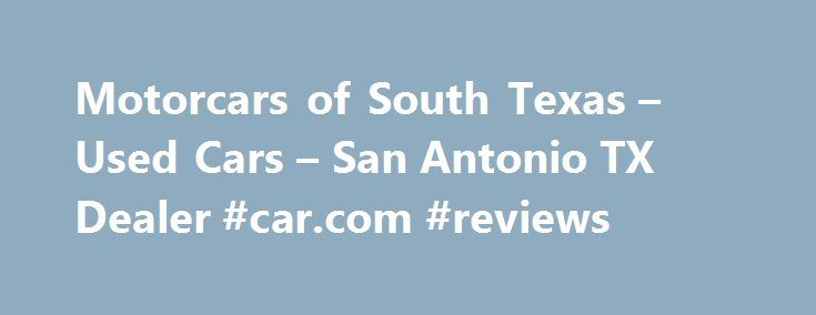 Motorcars of South Texas – Used Cars – San Antonio TX Dealer #car.com #reviews http://car.remmont.com/motorcars-of-south-texas-used-cars-san-antonio-tx-dealer-car-com-reviews/  #used cars san antonio # Motorcars of South Texas – San Antonio TX, 78212 We have the lowest priced gently pre owned luxury cars suvs trucks and work trucks for sale including major brands like Mercedes Benz BMW Bentley Cadillac Lexus Acura Infiniti Chevrolet Ford Dodge Toyota Honda Nissan Jaguar Volvo Volkswagen…