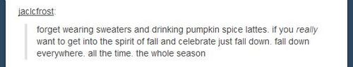 This is why I fall down year round. Celebrating my favorite season during AND while I'm waiting for it's return.