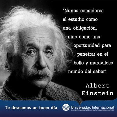 """""""Nunca consideres el estudio como una obligación, sino como una oportunidad para penetrar en el bello y maravilloso mundo del saber"""" - Albert Einstein"""