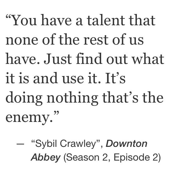 You have a talent that none of the rest of us have. Just find it and use it. It's doing nothing that's the enemy - Downton Abbey quote