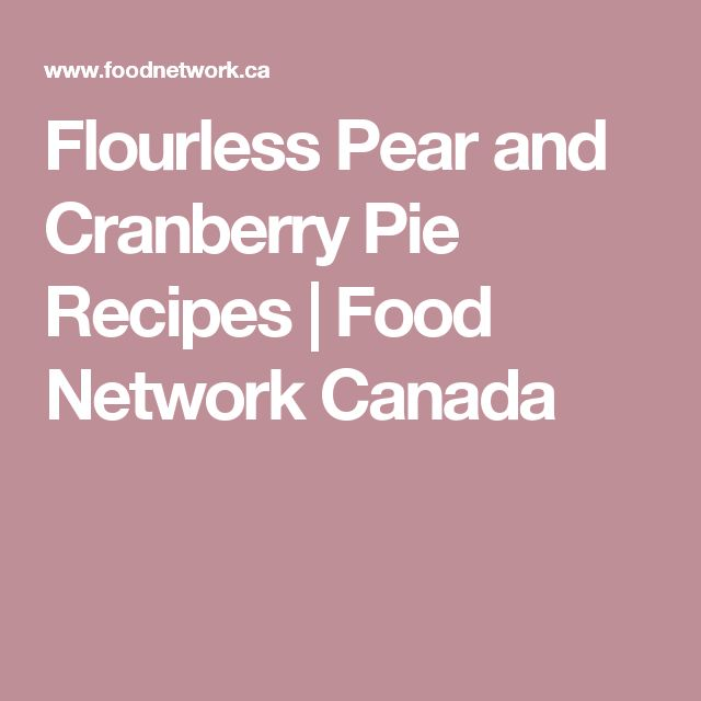 Flourless Pear and Cranberry Pie Recipes | Food Network Canada