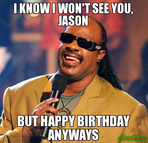 I Know I Won T See You Jason But Happy Birthday Anyways Meme Stevie Wonder Happy Birthday Quotes Funny Funny Happy Birthday Meme Happy Birthday Brother