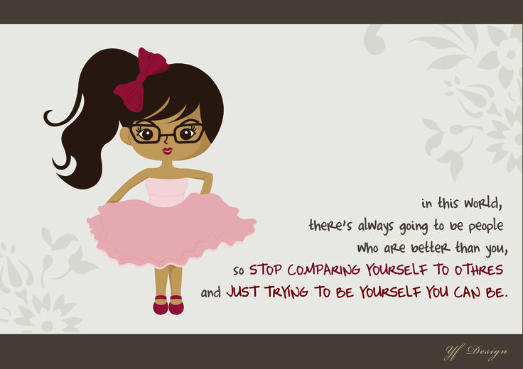 in this world, there's always going to be people, who are better than you, so STOP COMPARING YOURSELF TO OTHERS and JUST TRYING TO BE YOURSELF YOU CAN BE -Unknown-  illustrated & Layout Design: YF Design  ALL WORKS HAVE BEEN COPYRIGHT