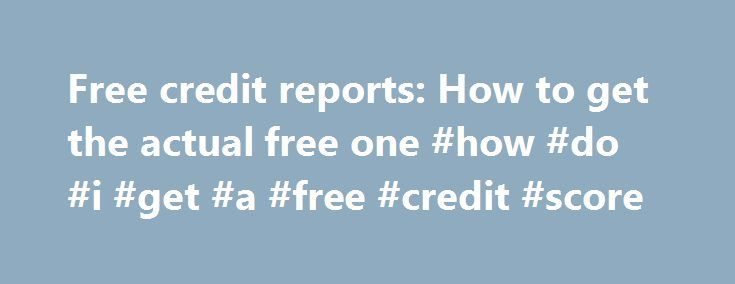 Free credit reports: How to get the actual free one #how #do #i #get #a #free #credit #score http://france.remmont.com/free-credit-reports-how-to-get-the-actual-free-one-how-do-i-get-a-free-credit-score/  #free credit report canada # Free credit reports: How to get the actual free one The federal government mandated that the three major credit reporting agencies must provide U.S. citizens with a free annual credit report. There are three ways you can request a free credit report: 1. Request…