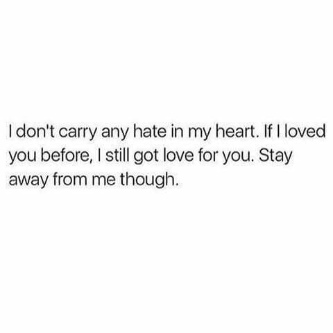 I don't carry hate in my heart.   If I loved you before,  I still got live for you. Stay away from me though.