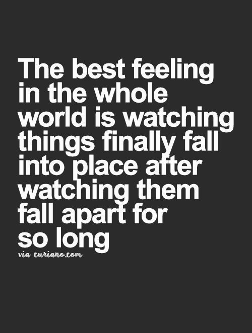 The best feeling in the whole world is watching things finally fall into place after watching them fall part for so long.