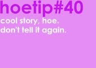 Hoetips #40 - 'Cool story, hoe. Don't tell it again.'