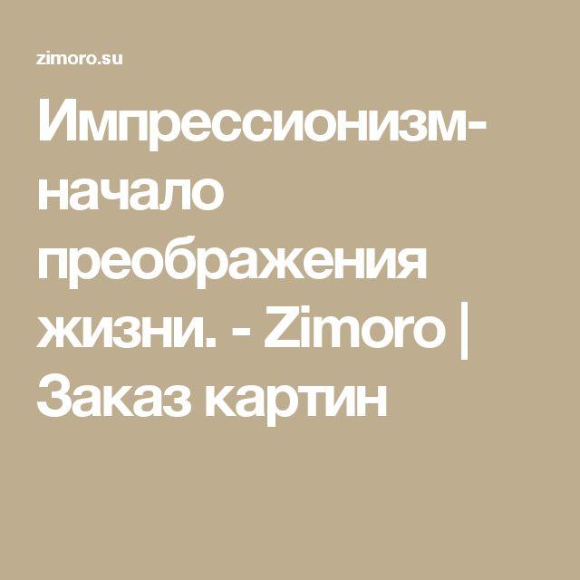 Импрессионизм- начало преображения жизни. - Zimoro   Заказ картин