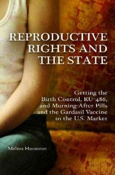 Reproductive rights and the state : getting the birth control, RU-486, and morning-after pills and the Gardasil vaccine to the U.S. market 9th Floor of the Library HQ 766.5 U5 H387 2013