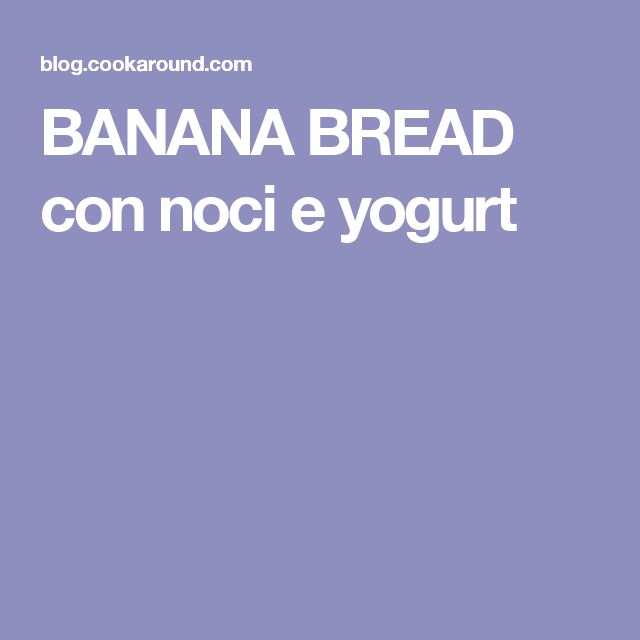 BANANA BREAD con noci e yogurt