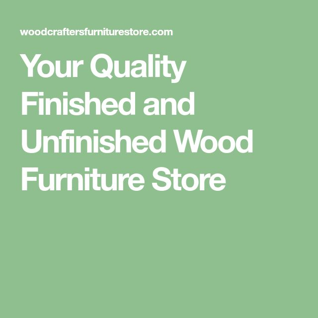 Your Quality Finished and Unfinished Wood Furniture Store