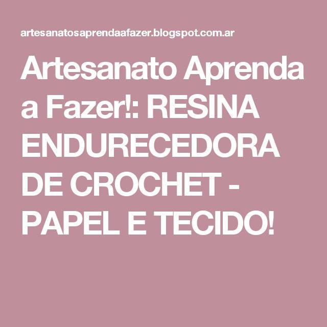 Artesanato Aprenda a Fazer!: RESINA ENDURECEDORA DE CROCHET - PAPEL E TECIDO!