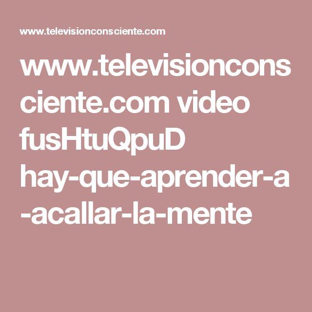 www.televisionconsciente.com video fusHtuQpuD hay-que-aprender-a-acallar-la-mente