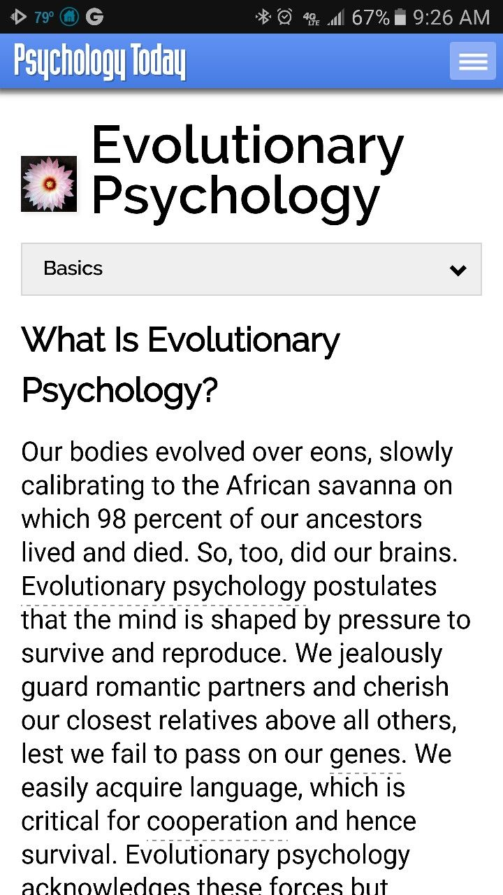 What Is Evolutionary Psychology?  Our bodies evolved over eons, slowly calibrating to the African savanna on which 98 percent of our ancestors lived and died. So, too, did our brains. Evolutionary psychology postulates that the mind is shaped by pressure to survive and reproduce. We jealously guard romantic partners and cherish our closest relatives above all others, lest we fail to pass on our genes. We easily acquire language, which is critical for cooperation and hence survival…