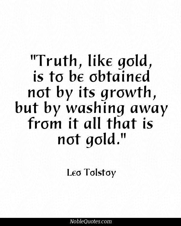 "Leo Tolstoy #quotes | via noblequotes.com ""Truth, like gold, is to be obtained not by it's growth but by washing away from it all that is not gold."" #tolstoy #literature"