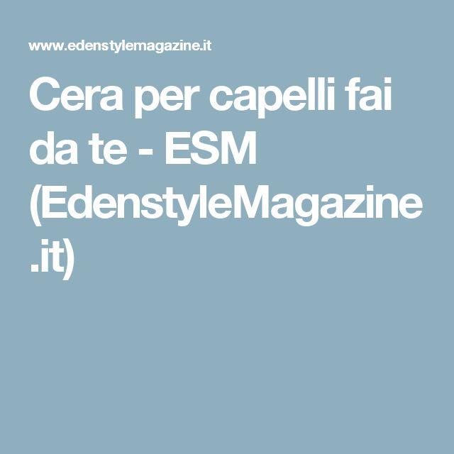 Cera per capelli fai da te - ESM (EdenstyleMagazine.it)