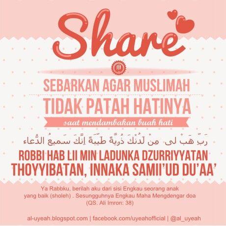 "Sebarkan Agar para Muslimah Tidak Patah hatinya saat menantikan buah hati | Doa Agar dikaruniai keturunan | Doa Nabi Zakaria Nabi Dzakariya 'alaihis salaam berdo'a, رَبِّ هَبْ لِي مِنْ لَدُنْكَ ذُرِّيَّةً طَيِّبَةً إِنَّكَ سَمِيعُ الدُّعَاءِ ""Robbi hab lii min ladunka dzurriyyatan thoyyibatan, innaka samii'ud du'aa'"" [Ya Rabbku, berilah aku dari sisi Engkau seorang anak yang baik. Sesungguhnya Engkau Maha Mengdengar doa] (QS. Ali Imron: 38). Maksud do'a ini kata Ibnu Katsir rahimahullah, ""Ya…"