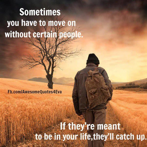 Sometimes, you have to move on without certain people. If