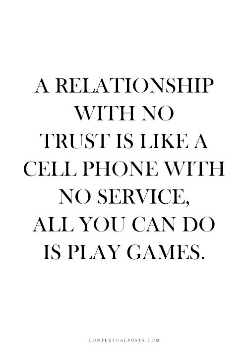 A relationship without trust is like a cell phone with no service. All you can do is play games.: