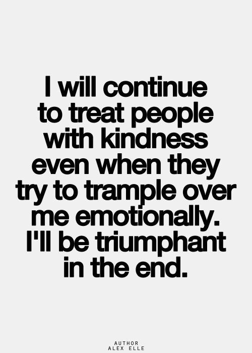 I will continue to treat people with kindness even when they try to trample over me emotionally. I`ll be triumphant in the end.