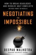 Negotiating the impossible : how to break deadlocks and resolve ugly conflicts (without money or muscle) / Deepak Malhotra. 2016