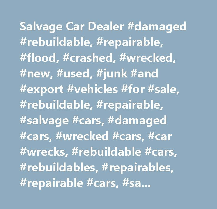 Salvage Car Dealer #damaged #rebuildable, #repairable, #flood, #crashed, #wrecked, #new, #used, #junk #and #export #vehicles #for #sale, #rebuildable, #repairable, #salvage #cars, #damaged #cars, #wrecked #cars, #car #wrecks, #rebuildable #cars, #rebuildables, #repairables, #repairable #cars, #salvage #vehicles, #flood #vehicles, #crashed #vehicles, #export #vehicle, #insurance #company #salvage,salvage, #salvor #…