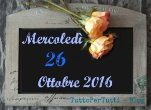 26 OTTOBRE 2016 Mercoledì http://tucc-per-tucc.blogspot.it/2016/10/26-ottobre-2016-mercoledi.html