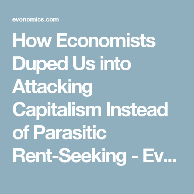 How Economists Duped Us into Attacking Capitalism Instead of Parasitic Rent-Seeking - Evonomics