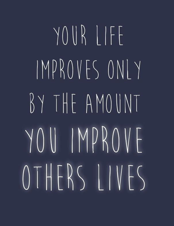 Your life improves only by the amount you improve others lives. thedailyquotes.com