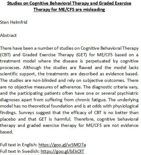"Free full text:  ""Studies on Cognitive Behavioral Therapy & Graded Exercise Therapy for ME/CFS are misleading""  English language version: https://www.researchgate.net/publication/309351210_Studies_on_Cognitive_Behavioral_Therapy_and_Graded_Exercise_Therapy_for_MECFS_are_misleading  Swedish language version: http://socialmedicinsktidskrift.se/index.php/smt/article/view/1450/1255"