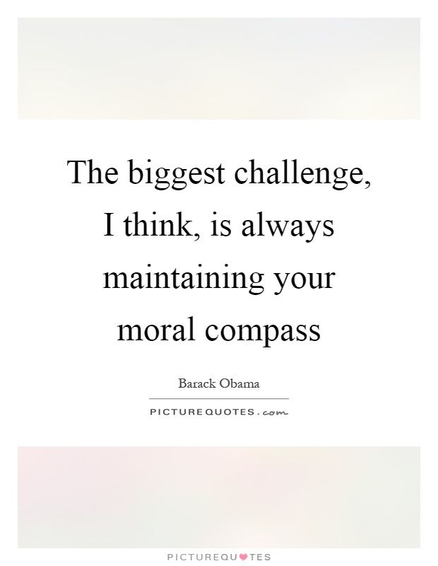 The biggest challenge, I think, is always maintaining your moral compass. Picture Quotes.