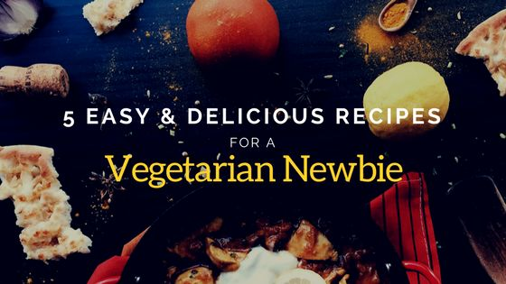 5 Easy and Delicious Recipes for a Vegetarian Newbie