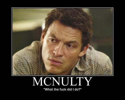 McNulty. -I love/hate/want-to-kick-his-ass-and-kill him.