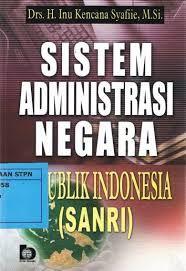 Buku Sistem Administrasi Negara Republik Indonesia (SANRI) Penulis: Drs. H.Inu Kencana Syafiie. M. Si
