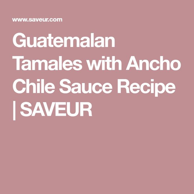 Guatemalan Tamales with Ancho Chile Sauce Recipe | SAVEUR