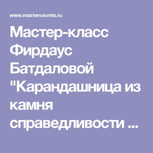 """Мастер-класс Фирдаус Батдаловой """"Карандашница из камня справедливости в подарок"""""""