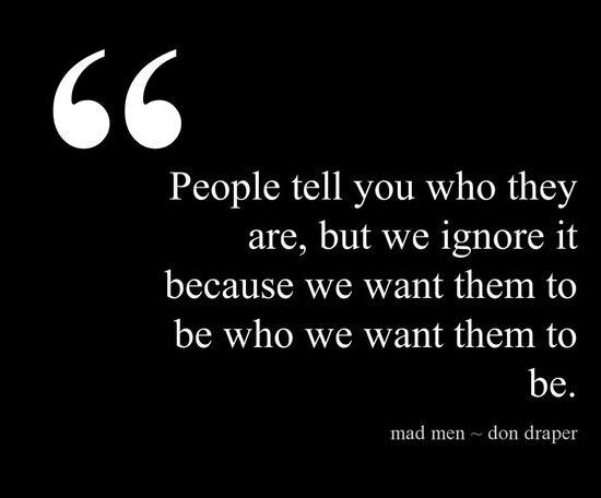 People tell you who they are, but we ignore it because we want the to be who we want them to be.