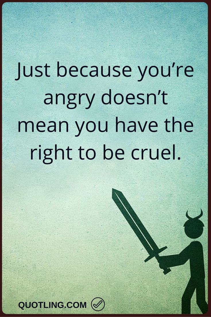 Angry Quotes Just Because Youu0027re Angry Doesnu0027t Mean You Have The Right