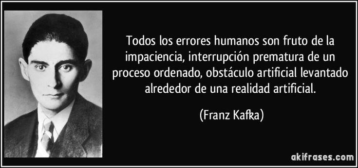 Todos los errores humanos son fruto de la impaciencia, interrupción prematura de un proceso ordenado, obstáculo artificial levantado alrededor de una realidad artificial. (Franz Kafka)