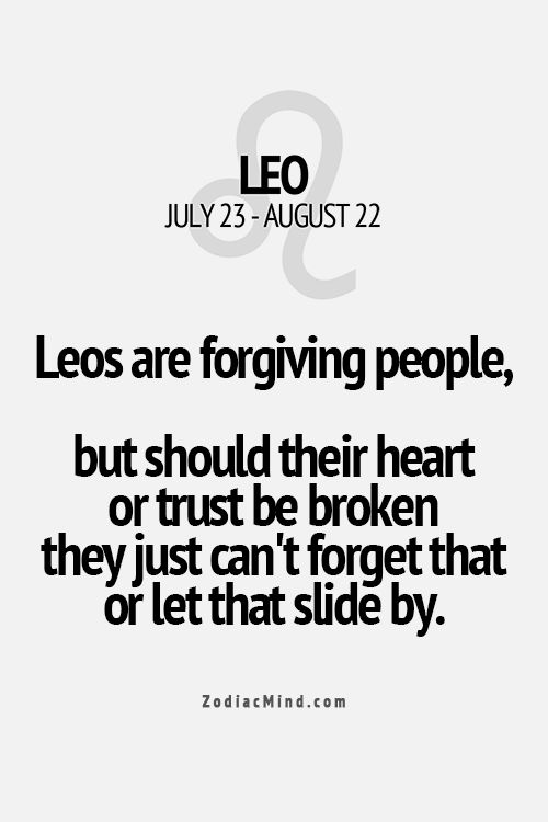 Don't break a Leo's trust or heart. They will never forget but will forgive.