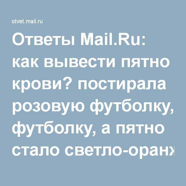 Ответы Mail.Ru: как вывести пятно крови? постирала розовую футболку, а пятно стало светло-оранжевого цвета. чем вывести? помогите!