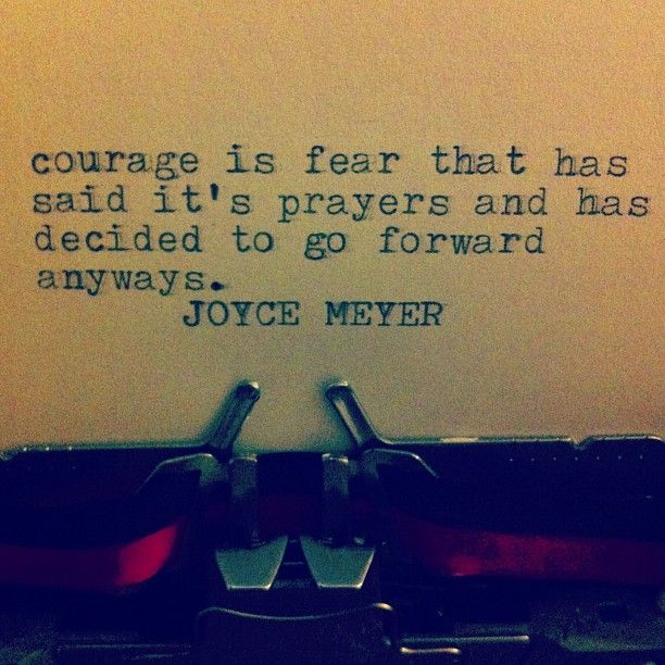 """""""Courage is fear that has said its prayers and has decided to go forward anyways."""""""