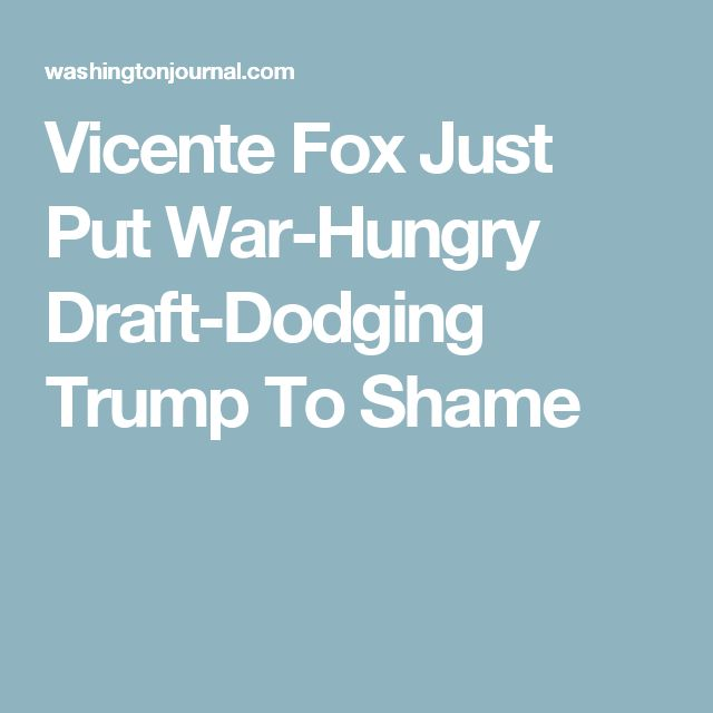 Vicente Fox Just Put War-Hungry Draft-Dodging Trump To Shame