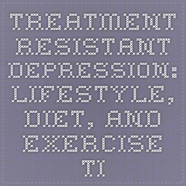 Treatment-Resistant Depression: Lifestyle, Diet, and Exercise Tips