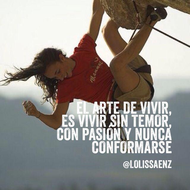 El arte de vivir, es vivir sin temor, con pasión y nunca conformarse